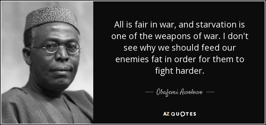 All is fair in war, and starvation is one of the weapons of war. I don't see why we should feed our enemies fat in order for them to fight harder. - Obafemi Awolowo