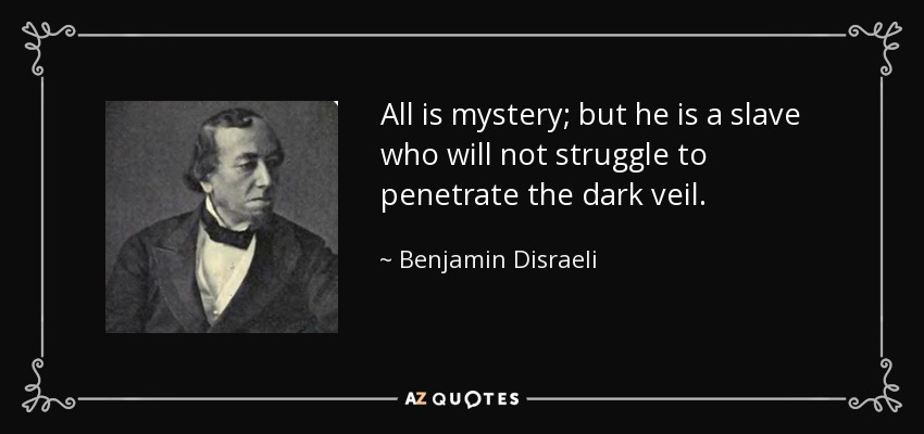 All is mystery; but he is a slave who will not struggle to penetrate the dark veil. - Benjamin Disraeli
