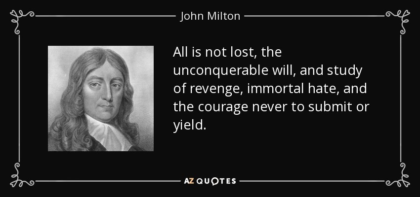 All is not lost, the unconquerable will, and study of revenge, immortal hate, and the courage never to submit or yield. - John Milton