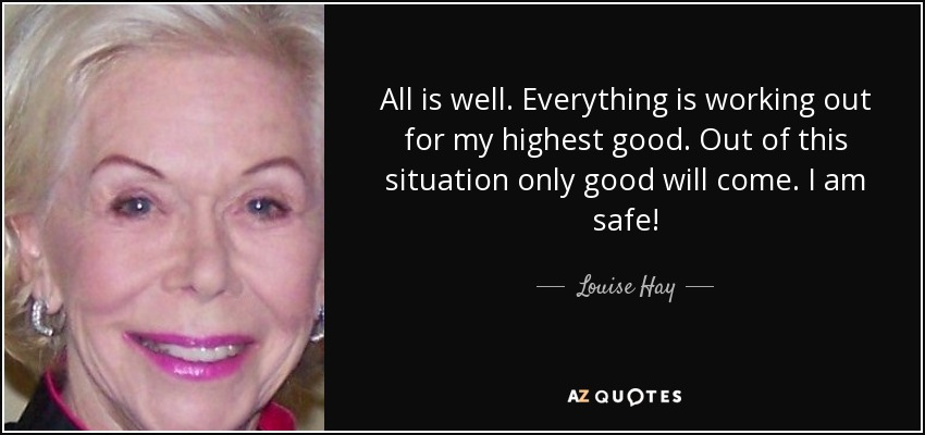 All is well. Everything is working out for my highest good. Out of this situation only good will come. I am safe! - Louise Hay