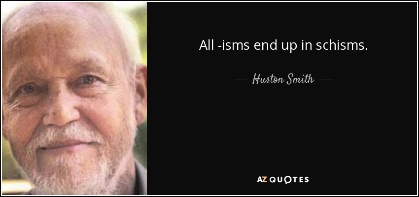 All -isms end up in schisms. - Huston Smith