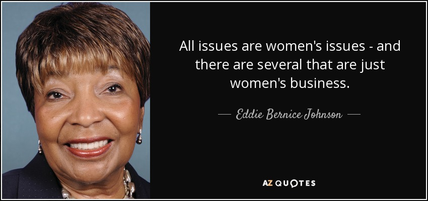 All issues are women's issues - and there are several that are just women's business. - Eddie Bernice Johnson