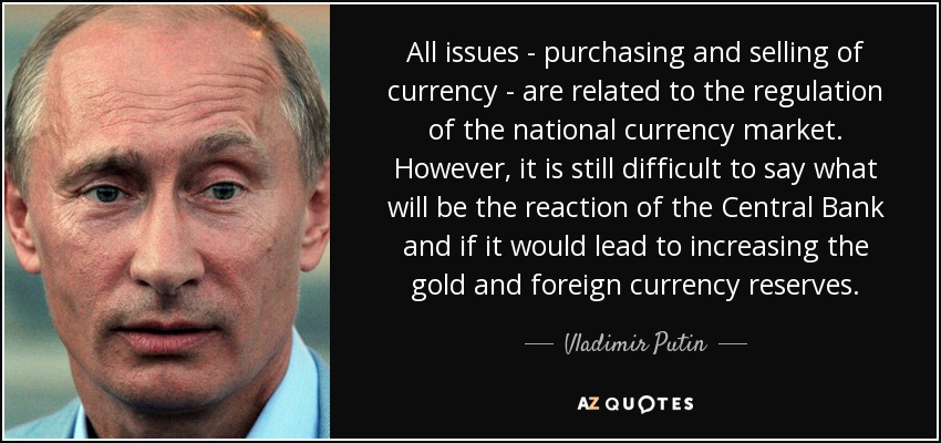 All issues - purchasing and selling of currency - are related to the regulation of the national currency market. However, it is still difficult to say what will be the reaction of the Central Bank and if it would lead to increasing the gold and foreign currency reserves. - Vladimir Putin