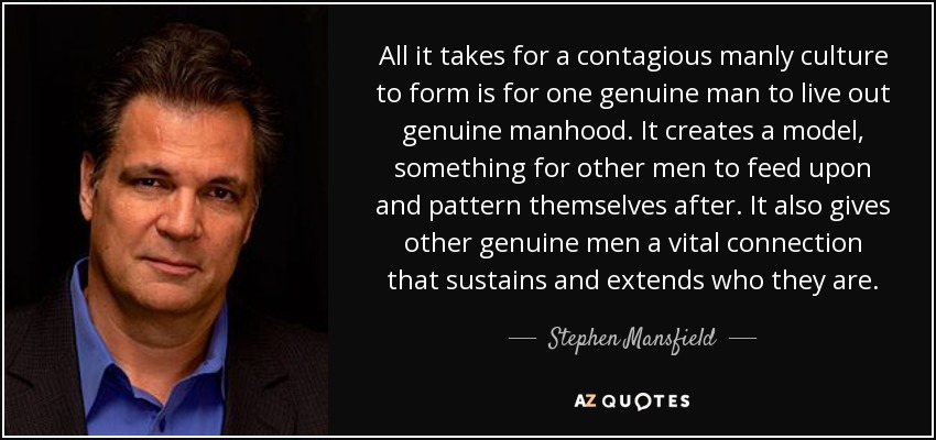 All it takes for a contagious manly culture to form is for one genuine man to live out genuine manhood. It creates a model, something for other men to feed upon and pattern themselves after. It also gives other genuine men a vital connection that sustains and extends who they are. - Stephen Mansfield