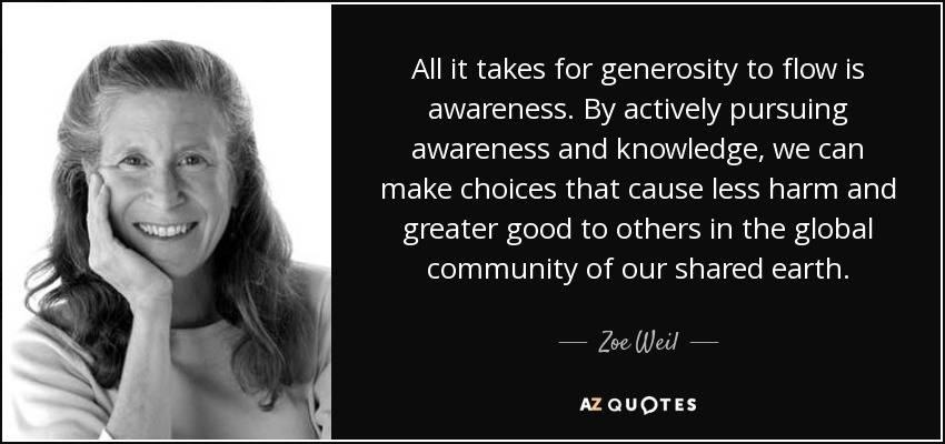 All it takes for generosity to flow is awareness. By actively pursuing awareness and knowledge, we can make choices that cause less harm and greater good to others in the global community of our shared earth. - Zoe Weil