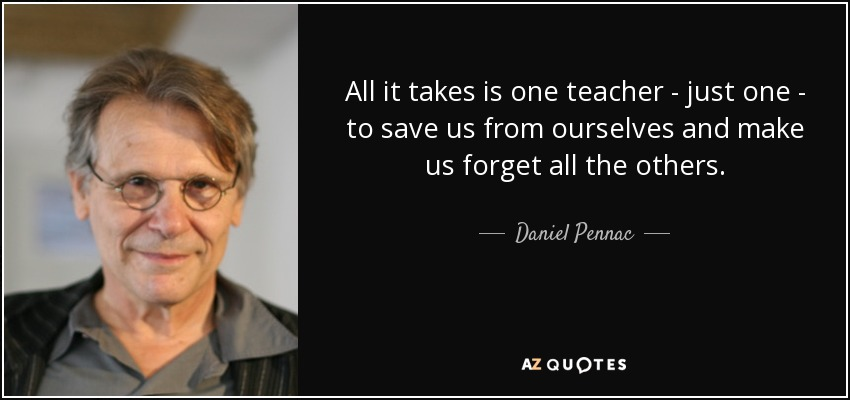 All it takes is one teacher - just one - to save us from ourselves and make us forget all the others. - Daniel Pennac