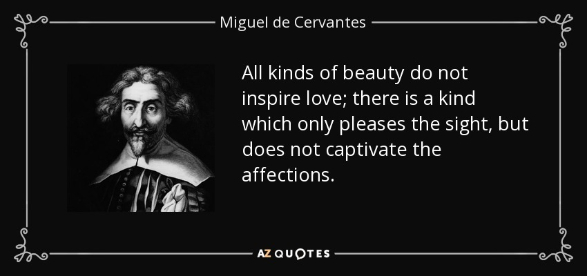 All kinds of beauty do not inspire love; there is a kind which only pleases the sight, but does not captivate the affections. - Miguel de Cervantes