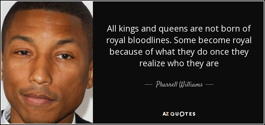 All kings and queens are not born of royal bloodlines. Some become royal because of what they do once they realize who they are - Pharrell Williams