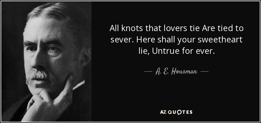 All knots that lovers tie Are tied to sever. Here shall your sweetheart lie, Untrue for ever. - A. E. Housman
