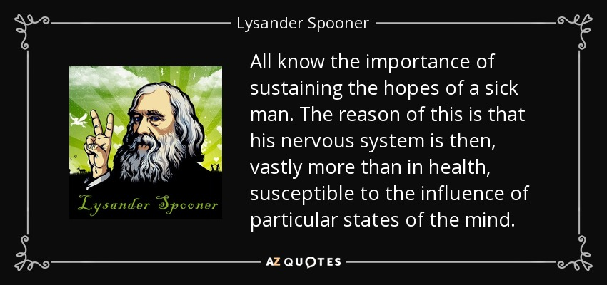 All know the importance of sustaining the hopes of a sick man. The reason of this is that his nervous system is then, vastly more than in health, susceptible to the influence of particular states of the mind. - Lysander Spooner