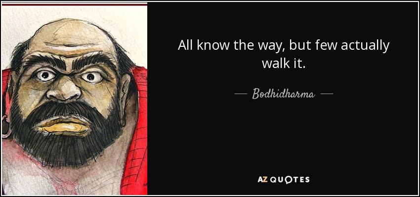 All know the way, but few actually walk it. - Bodhidharma