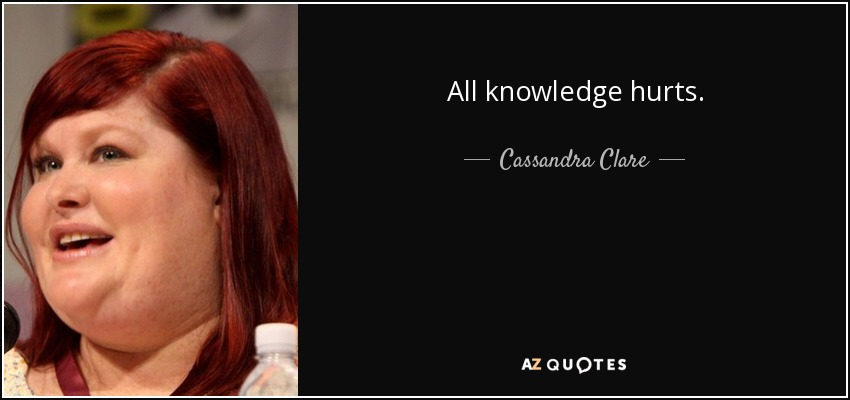 All knowledge hurts. - Cassandra Clare