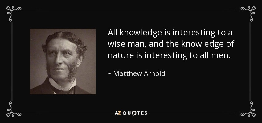 All knowledge is interesting to a wise man, and the knowledge of nature is interesting to all men. - Matthew Arnold