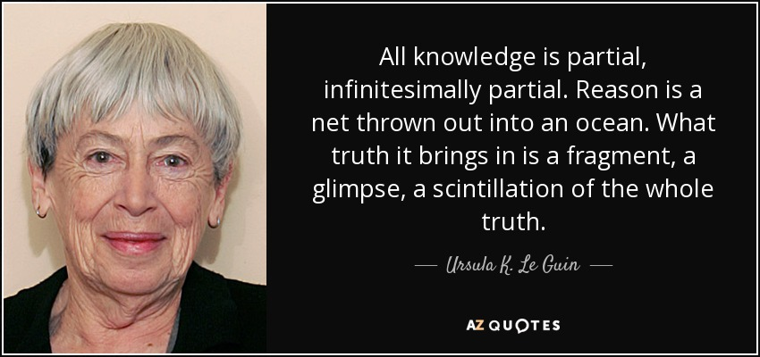 All knowledge is partial, infinitesimally partial. Reason is a net thrown out into an ocean. What truth it brings in is a fragment, a glimpse, a scintillation of the whole truth. - Ursula K. Le Guin