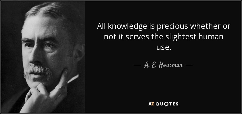 All knowledge is precious whether or not it serves the slightest human use. - A. E. Housman