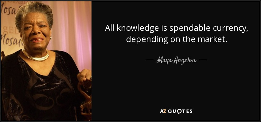 All knowledge is spendable currency, depending on the market. - Maya Angelou