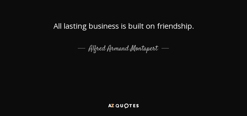 All lasting business is built on friendship. - Alfred Armand Montapert