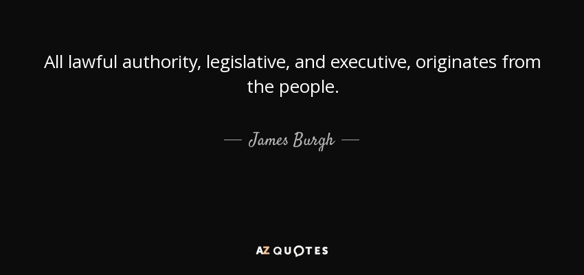 All lawful authority, legislative, and executive, originates from the people. - James Burgh