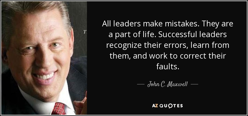 All leaders make mistakes. They are a part of life. Successful leaders recognize their errors, learn from them, and work to correct their faults. - John C. Maxwell