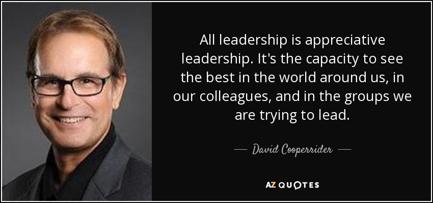 All leadership is appreciative leadership. It's the capacity to see the best in the world around us, in our colleagues, and in the groups we are trying to lead. - David Cooperrider