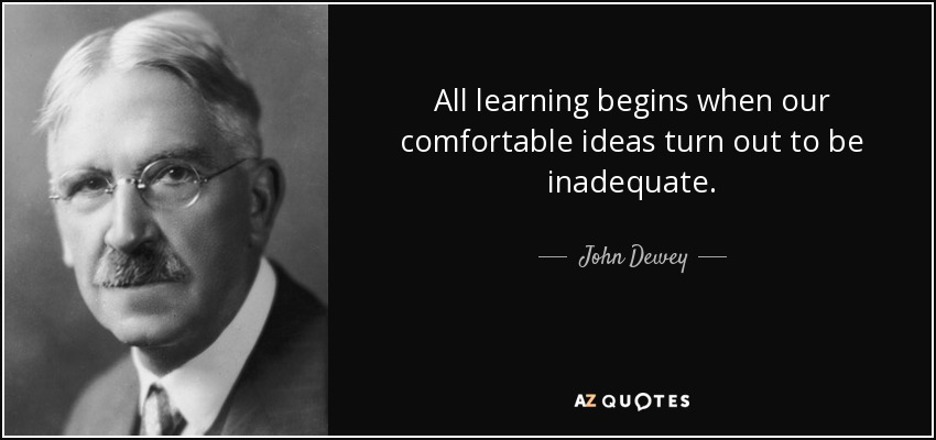 All learning begins when our comfortable ideas turn out to be inadequate. - John Dewey