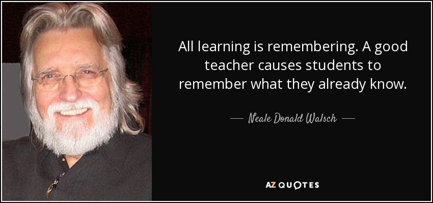All learning is remembering. A good teacher causes students to remember what they already know. - Neale Donald Walsch