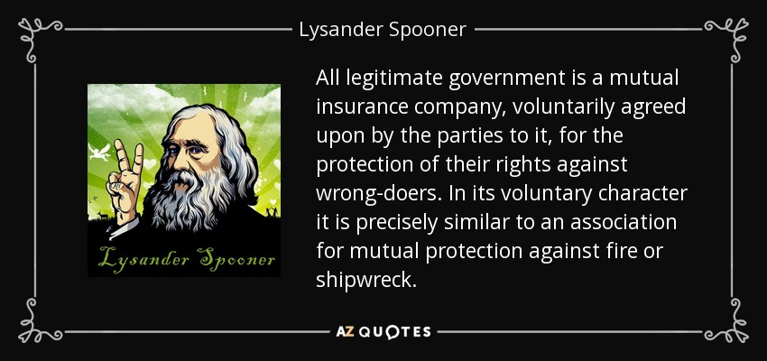 All legitimate government is a mutual insurance company, voluntarily agreed upon by the parties to it, for the protection of their rights against wrong-doers. In its voluntary character it is precisely similar to an association for mutual protection against fire or shipwreck. - Lysander Spooner