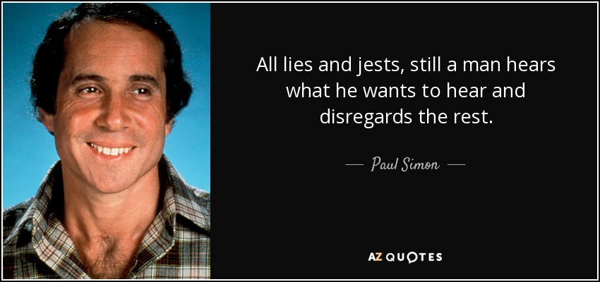 All lies and jests, still a man hears what he wants to hear and disregards the rest. - Paul Simon