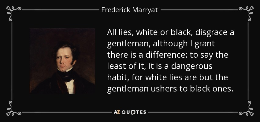All lies, white or black, disgrace a gentleman, although I grant there is a difference: to say the least of it, it is a dangerous habit, for white lies are but the gentleman ushers to black ones. - Frederick Marryat