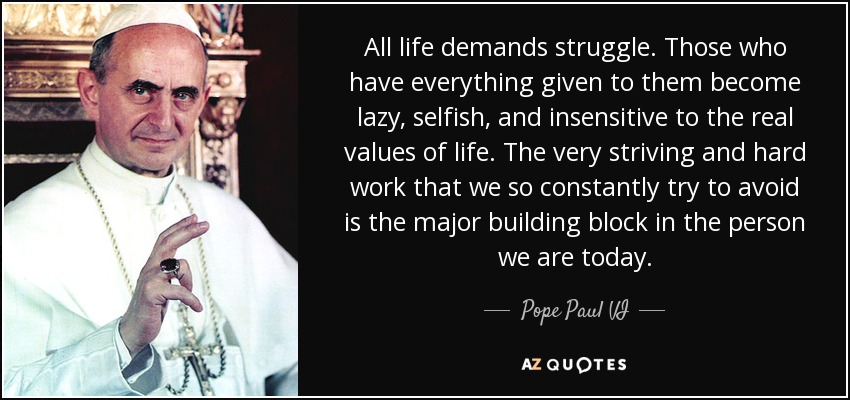 All life demands struggle. Those who have everything given to them become lazy, selfish, and insensitive to the real values of life. The very striving and hard work that we so constantly try to avoid is the major building block in the person we are today. - Pope Paul VI