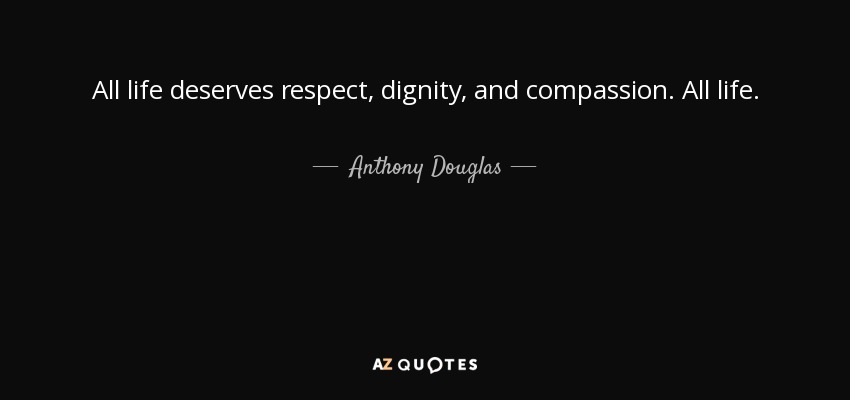 All life deserves respect, dignity, and compassion. All life. - Anthony Douglas