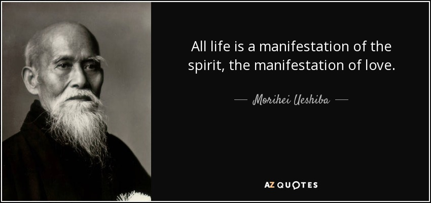 All life is a manifestation of the spirit, the manifestation of love. - Morihei Ueshiba