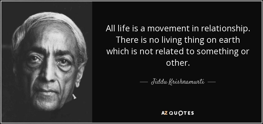 All life is a movement in relationship. There is no living thing on earth which is not related to something or other. - Jiddu Krishnamurti