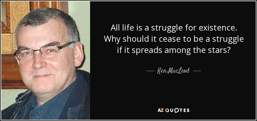 All life is a struggle for existence. Why should it cease to be a struggle if it spreads among the stars? - Ken MacLeod