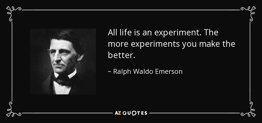 All life is an experiment. The more experiments you make the better. - Ralph Waldo Emerson