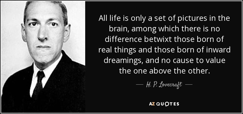 All life is only a set of pictures in the brain, among which there is no difference betwixt those born of real things and those born of inward dreamings, and no cause to value the one above the other. - H. P. Lovecraft