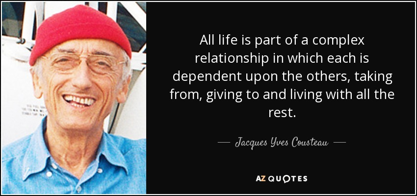 All life is part of a complex relationship in which each is dependent upon the others, taking from, giving to and living with all the rest. - Jacques Yves Cousteau
