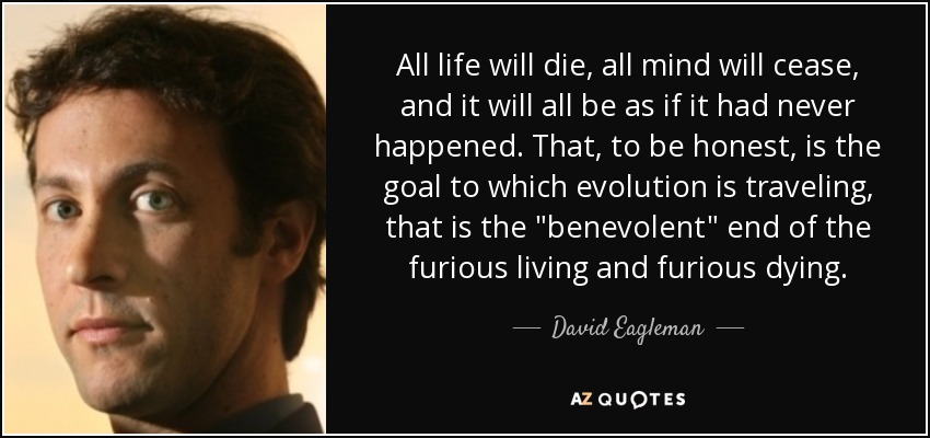 All life will die, all mind will cease, and it will all be as if it had never happened. That, to be honest, is the goal to which evolution is traveling, that is the
