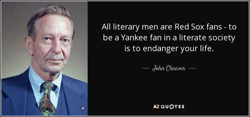 All literary men are Red Sox fans - to be a Yankee fan in a literate society is to endanger your life. - John Cheever