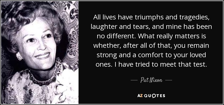 All lives have triumphs and tragedies, laughter and tears, and mine has been no different. What really matters is whether, after all of that, you remain strong and a comfort to your loved ones. I have tried to meet that test. - Pat Nixon