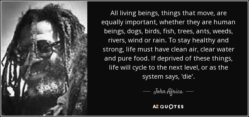All living beings, things that move, are equally important, whether they are human beings, dogs, birds, fish, trees, ants, weeds, rivers, wind or rain. To stay healthy and strong, life must have clean air, clear water and pure food. If deprived of these things, life will cycle to the next level, or as the system says, 'die'. - John Africa