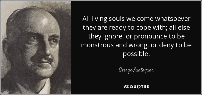 All living souls welcome whatsoever they are ready to cope with; all else they ignore, or pronounce to be monstrous and wrong, or deny to be possible. - George Santayana