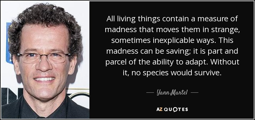 All living things contain a measure of madness that moves them in strange, sometimes inexplicable ways. This madness can be saving; it is part and parcel of the ability to adapt. Without it, no species would survive. - Yann Martel