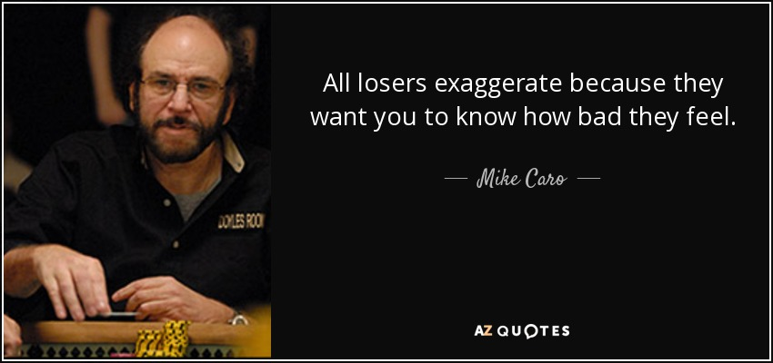 All losers exaggerate because they want you to know how bad they feel. - Mike Caro