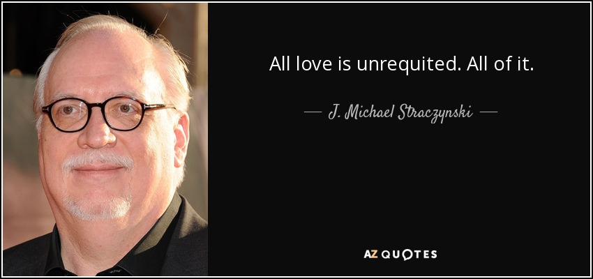 All love is unrequited. All of it. - J. Michael Straczynski