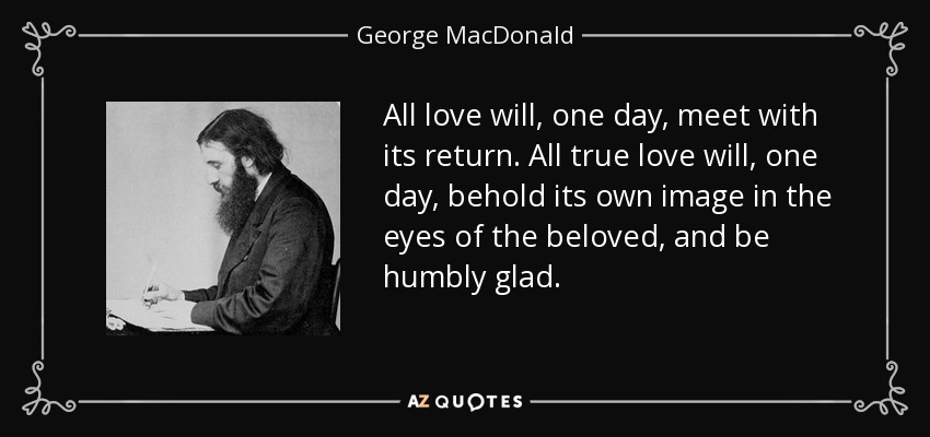 All love will, one day, meet with its return. All true love will, one day, behold its own image in the eyes of the beloved, and be humbly glad. - George MacDonald