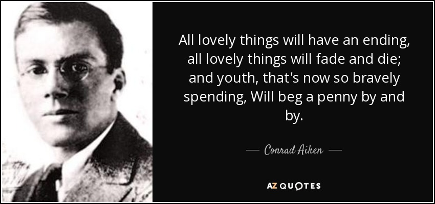 All lovely things will have an ending, all lovely things will fade and die; and youth, that's now so bravely spending, Will beg a penny by and by. - Conrad Aiken