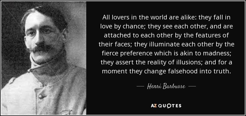 All lovers in the world are alike: they fall in love by chance; they see each other, and are attached to each other by the features of their faces; they illuminate each other by the fierce preference which is akin to madness; they assert the reality of illusions; and for a moment they change falsehood into truth. - Henri Barbusse