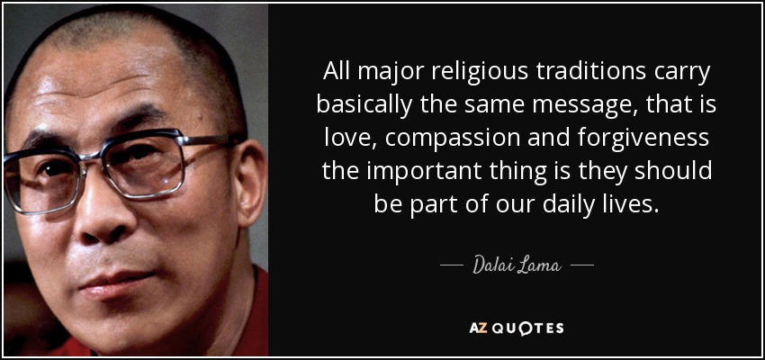 All major religious traditions carry basically the same message, that is love, compassion and forgiveness the important thing is they should be part of our daily lives. - Dalai Lama