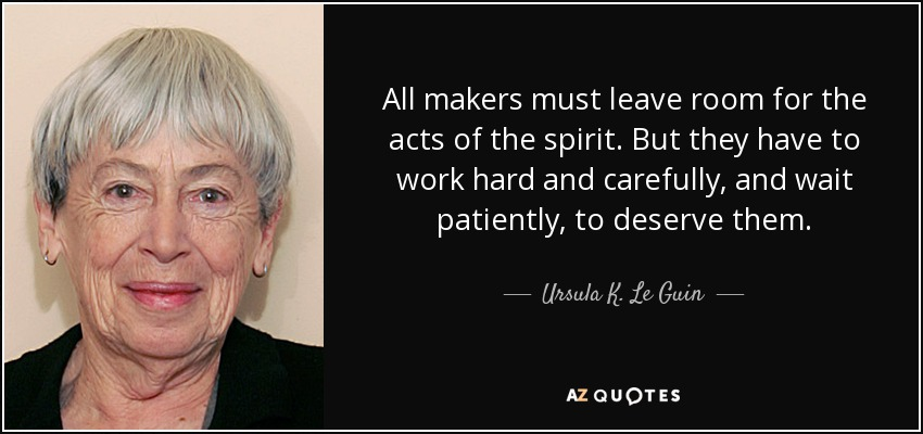 All makers must leave room for the acts of the spirit. But they have to work hard and carefully, and wait patiently, to deserve them. - Ursula K. Le Guin